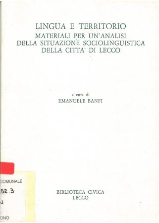 Lingua e territorio : materiali per un'analisi della situazione sociolinguistica della città di Lecco / a cura di Emanuele Banfi