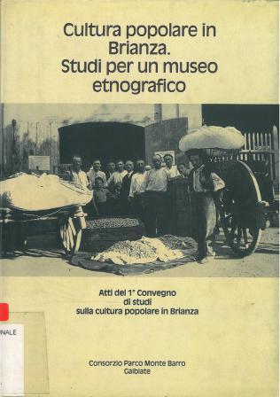 Cultura popolare in Brianza : studi per un museo etnografico : atti del 1 ̜convegno di studi sulla cultura popolare in Brianza, Galbiate 21 e 22 settembre 1991 / a cura di Massimo Pirovano