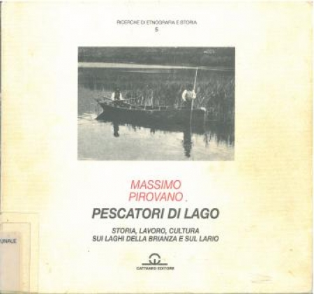 Pescatori di lago : storia, lavoro, cultura sui laghi della Brianza e sul Lario / Massimo Pirovano ; con contributi di Angelo De Battista e Aldo Mandelli