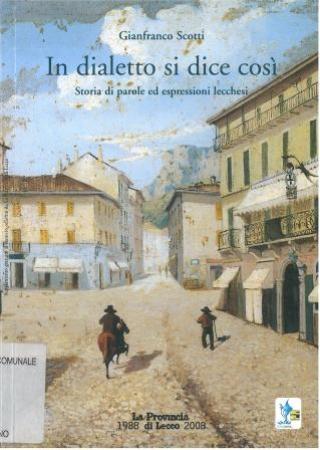 In dialetto si dice così : storia di parole ed espressioni lecchesi / Gianfranco Scotti