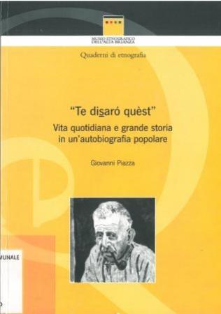 Te disarò quest : vita quotidiana e grande storia in un'autobiografia popolare / Giovanni Piazza ; a cura di Rosalba Negri ; postfazione di Pietro Clemente