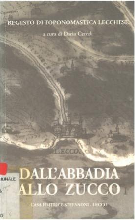 Dall'Abbadia allo Zucco : regesto di toponomastica lecchese / a cura di Dario Cercek