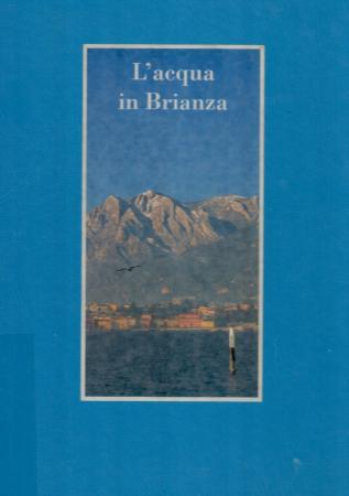 L'acqua in Brianza : l'acquedotto brianteo, una realizzazione ottenuta in venticinque anni di paziente lavoro / [testo : Pierluigi Todisco]