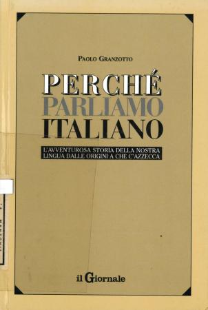 Perchè parliamo italiano : l'avventurosa storia della nostra lingua dalle origini a che c'azzecca / Paolo Granzotto