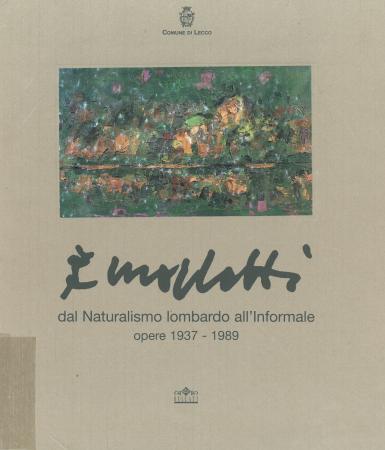 Morlotti : dal naturalismo lombardo all'informale : opere : 1937-1989 / a cura di Anna Caterina Bellati ; contributi di Barbara Cattaneo, Gian Luigi Daccò