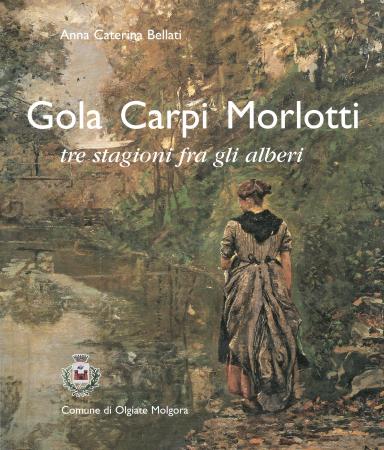 Gola, Carpi, Morlotti : tre stagioni fra gli alberi / Anna Caterina Bellati ; con un contributo di Barbara Cattaneo