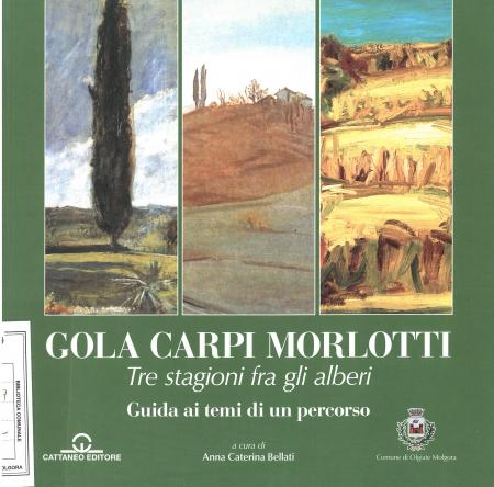 Gola, Carpi, Morlotti : tre stagioni fra gli alberi : guida ai temi di un percorso / a cura di Anna Caterina Bellati ; con un contributo di Barbara Cattaneo