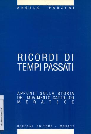 Ricordi di tempi passati : appunti sulla storia del Movimento cattolico meratese / Angelo Panzeri