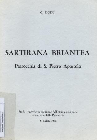 Sartirana briantea : parrocchia di S. Pietro Apostolo : studi, ricerche in occasione dell'ottantesimo anno di erezione della parrocchia / G. Figini