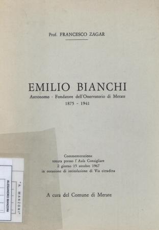 Emilio Bianchi : astronomo, fondatore dell'osservatorio di Merate, 1875-1941 : commemorazione tenuta presso l'aula consigliare il giorno 15 ottobre 1967 in occasione di intitolazione di via cittadina / Francesco Zagar