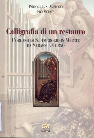Calligrafia di un restauro : l'organo di S. Ambrogio in Merate da Serassi a Corno / [a cura] Parrocchia di S. Ambrogio, Pro Merate