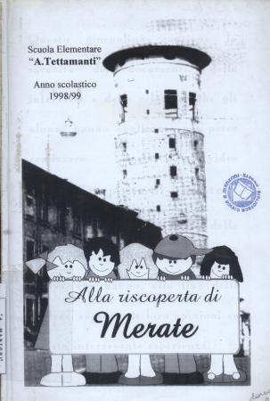 Alla riscoperta di Merate / [a cura della] Scuola Elementare A. Tettamanti, Anno scolastico 1998/99